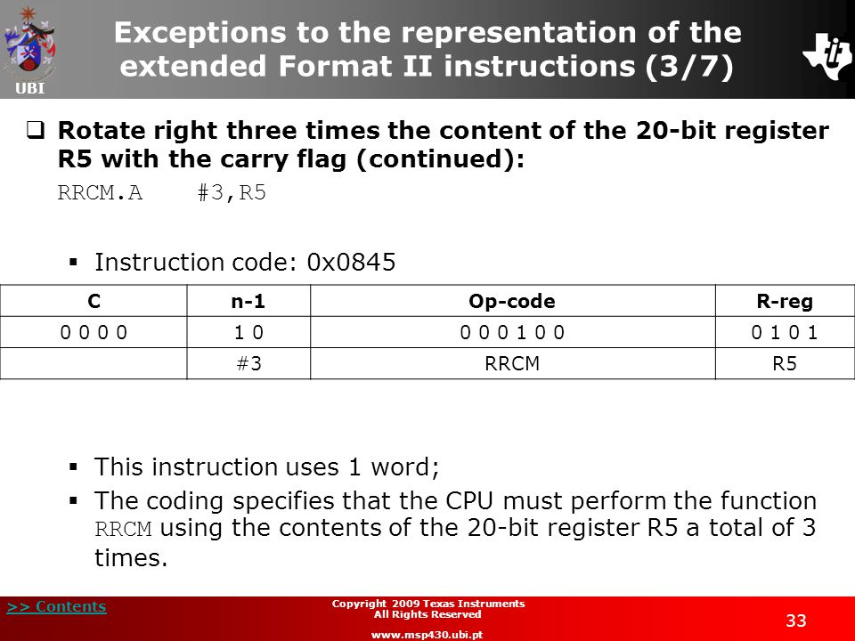 UBI >> Contents 33 Copyright 2009 Texas Instruments All Rights Reserved www.msp430.ubi.pt Exceptions to the representation of the extended Format II instructions (3/7)  Rotate right three times the content of the 20-bit register R5 with the carry flag (continued): RRCM.A#3,R5  Instruction code: 0x0845  This instruction uses 1 word;  The coding specifies that the CPU must perform the function RRCM using the contents of the 20-bit register R5 a total of 3 times.