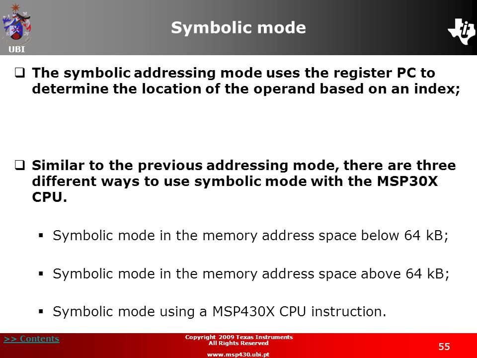 UBI >> Contents 55 Copyright 2009 Texas Instruments All Rights Reserved www.msp430.ubi.pt Symbolic mode  The symbolic addressing mode uses the register PC to determine the location of the operand based on an index;  Similar to the previous addressing mode, there are three different ways to use symbolic mode with the MSP30X CPU.
