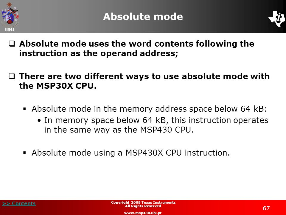 UBI >> Contents 67 Copyright 2009 Texas Instruments All Rights Reserved www.msp430.ubi.pt Absolute mode  Absolute mode uses the word contents following the instruction as the operand address;  There are two different ways to use absolute mode with the MSP30X CPU.