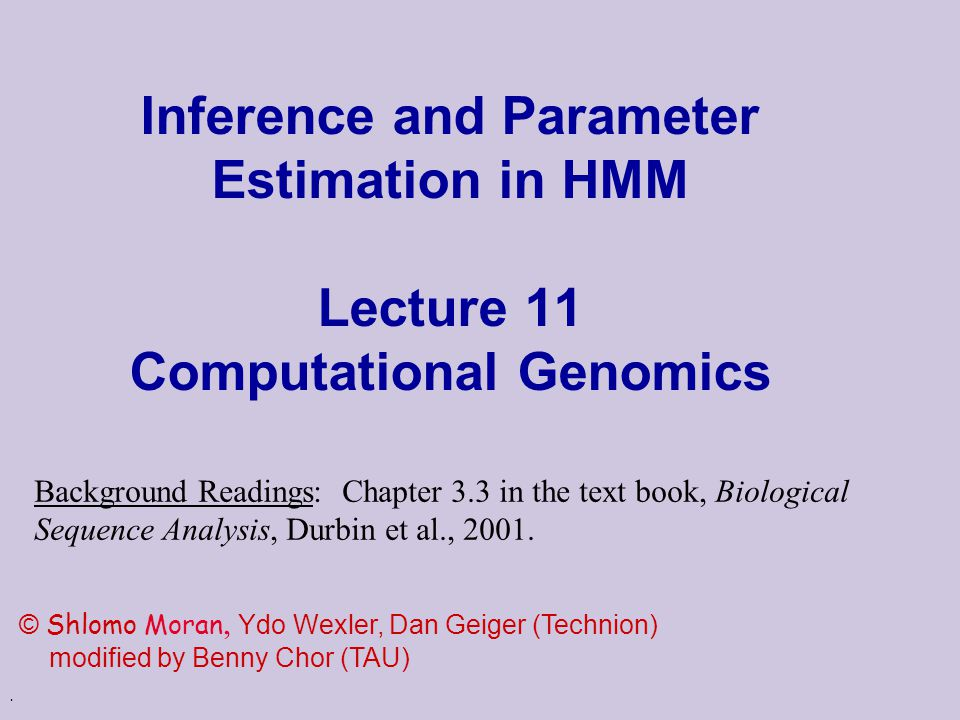 . Inference and Parameter Estimation in HMM Lecture 11 Computational Genomics © Shlomo Moran, Ydo Wexler, Dan Geiger (Technion) modified by Benny Chor (TAU) Background Readings: Chapter 3.3 in the text book, Biological Sequence Analysis, Durbin et al., 2001.