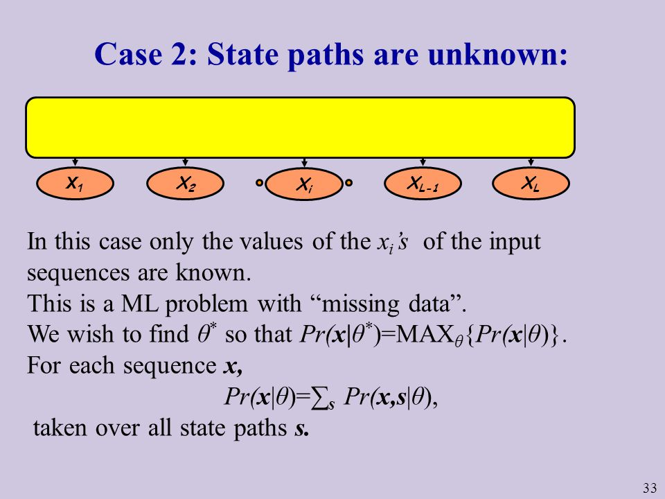 33 Case 2: State paths are unknown: In this case only the values of the x i 's of the input sequences are known.
