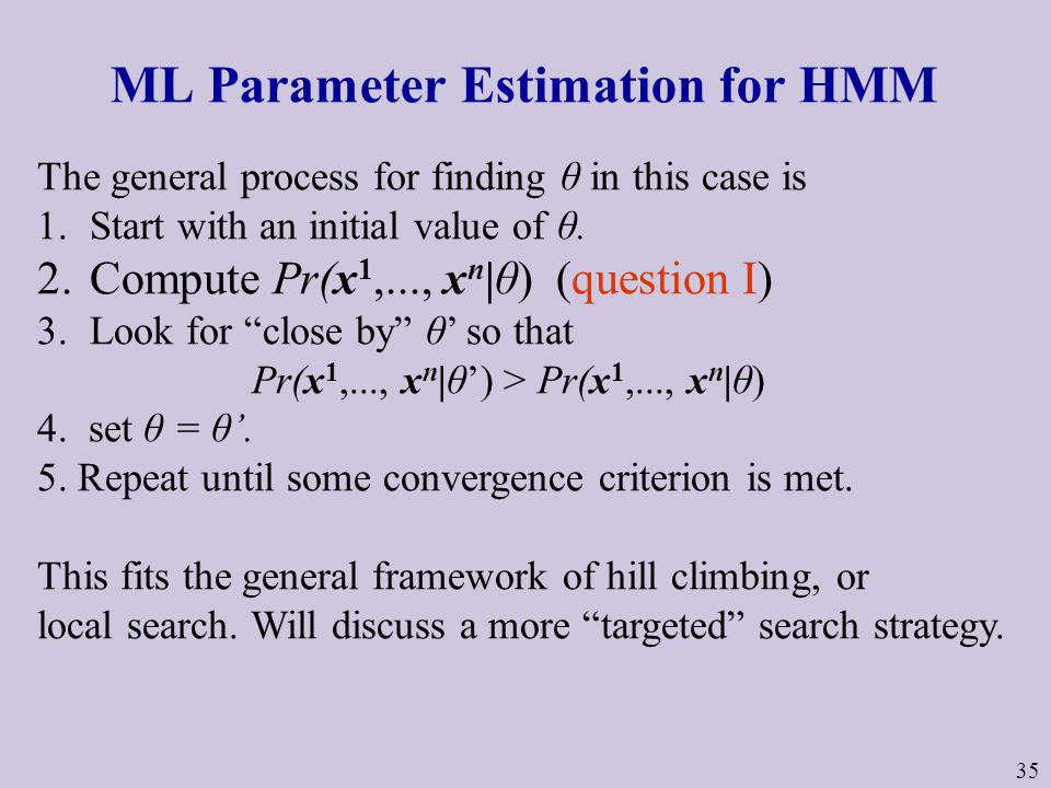 35 ML Parameter Estimation for HMM The general process for finding θ in this case is 1.Start with an initial value of θ.