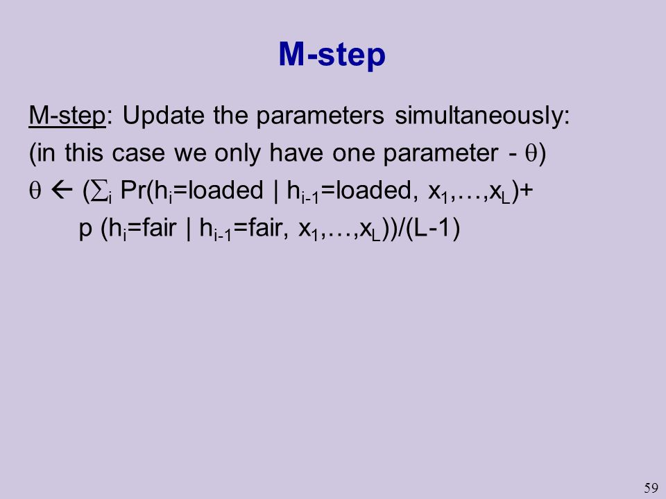 59 M-step M-step: Update the parameters simultaneously: (in this case we only have one parameter -  )   (  i Pr(h i =loaded | h i-1 =loaded, x 1,…,x L )+ p (h i =fair | h i-1 =fair, x 1,…,x L ))/(L-1)