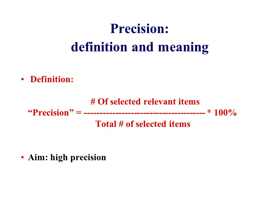 Precision: definition and meaning Definition: # Of selected relevant items Precision = --------------------------------------- * 100% Total # of selected items Aim: high precision