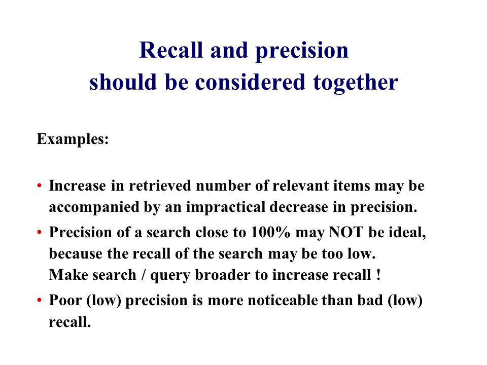 Recall and precision should be considered together Examples: Increase in retrieved number of relevant items may be accompanied by an impractical decrease in precision.