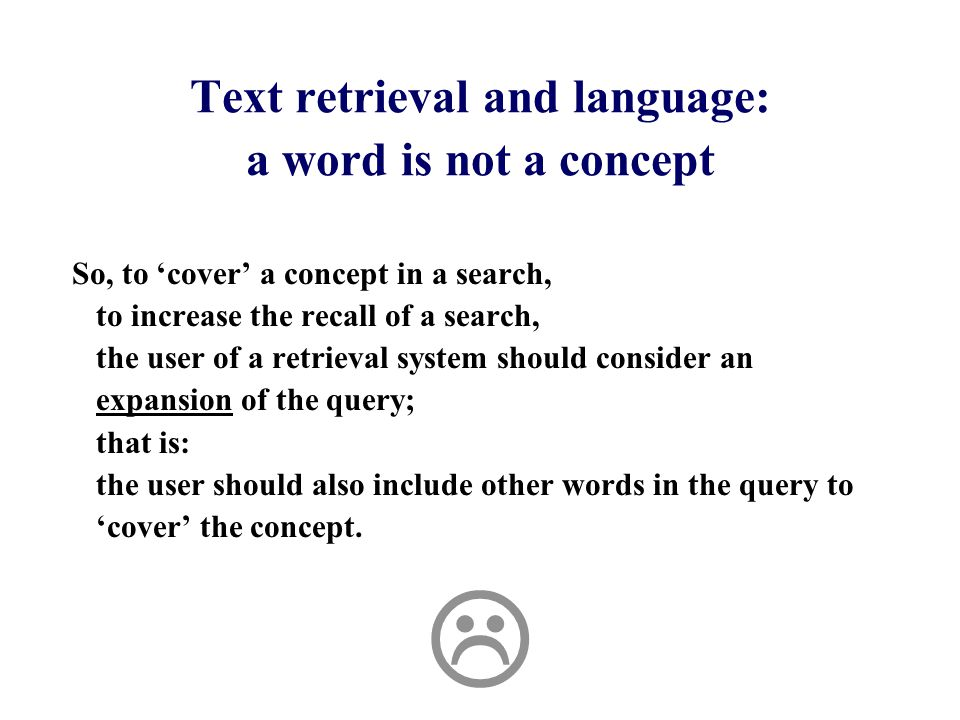 Text retrieval and language: a word is not a concept So, to 'cover' a concept in a search, to increase the recall of a search, the user of a retrieval system should consider an expansion of the query; that is: the user should also include other words in the query to 'cover' the concept.