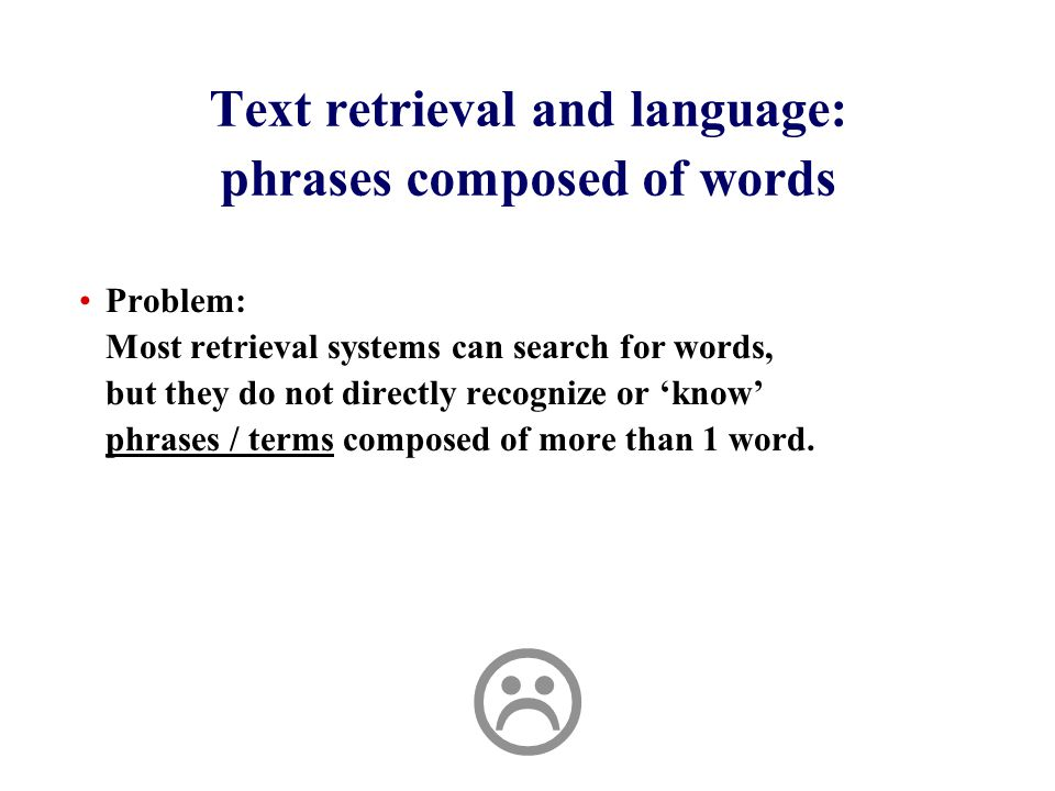 Text retrieval and language: phrases composed of words Problem: Most retrieval systems can search for words, but they do not directly recognize or 'know' phrases / terms composed of more than 1 word.