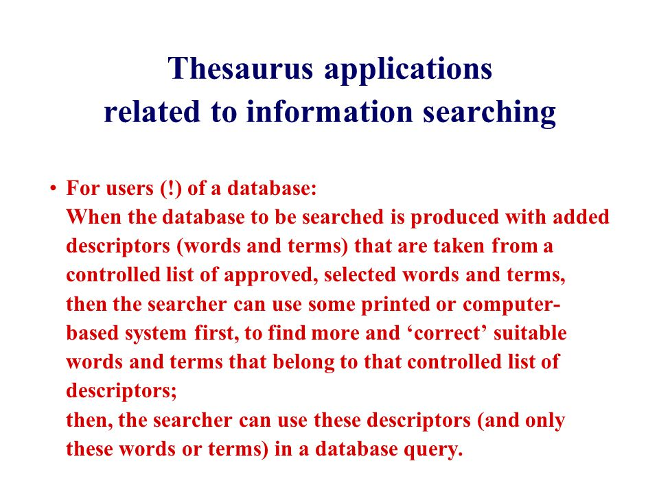 Thesaurus applications related to information searching For users (!) of a database: When the database to be searched is produced with added descriptors (words and terms) that are taken from a controlled list of approved, selected words and terms, then the searcher can use some printed or computer- based system first, to find more and 'correct' suitable words and terms that belong to that controlled list of descriptors; then, the searcher can use these descriptors (and only these words or terms) in a database query.