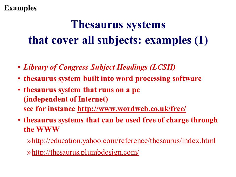 Thesaurus systems that cover all subjects: examples (1) Library of Congress Subject Headings (LCSH) thesaurus system built into word processing software thesaurus system that runs on a pc (independent of Internet) see for instance http://www.wordweb.co.uk/free/http://www.wordweb.co.uk/free/ thesaurus systems that can be used free of charge through the WWW »http://education.yahoo.com/reference/thesaurus/index.htmlhttp://education.yahoo.com/reference/thesaurus/index.html »http://thesaurus.plumbdesign.com/http://thesaurus.plumbdesign.com/ Examples