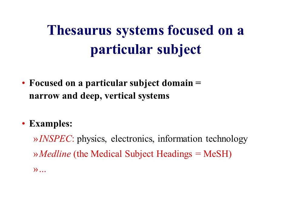 Thesaurus systems focused on a particular subject Focused on a particular subject domain = narrow and deep, vertical systems Examples: »INSPEC: physics, electronics, information technology »Medline (the Medical Subject Headings = MeSH) »...
