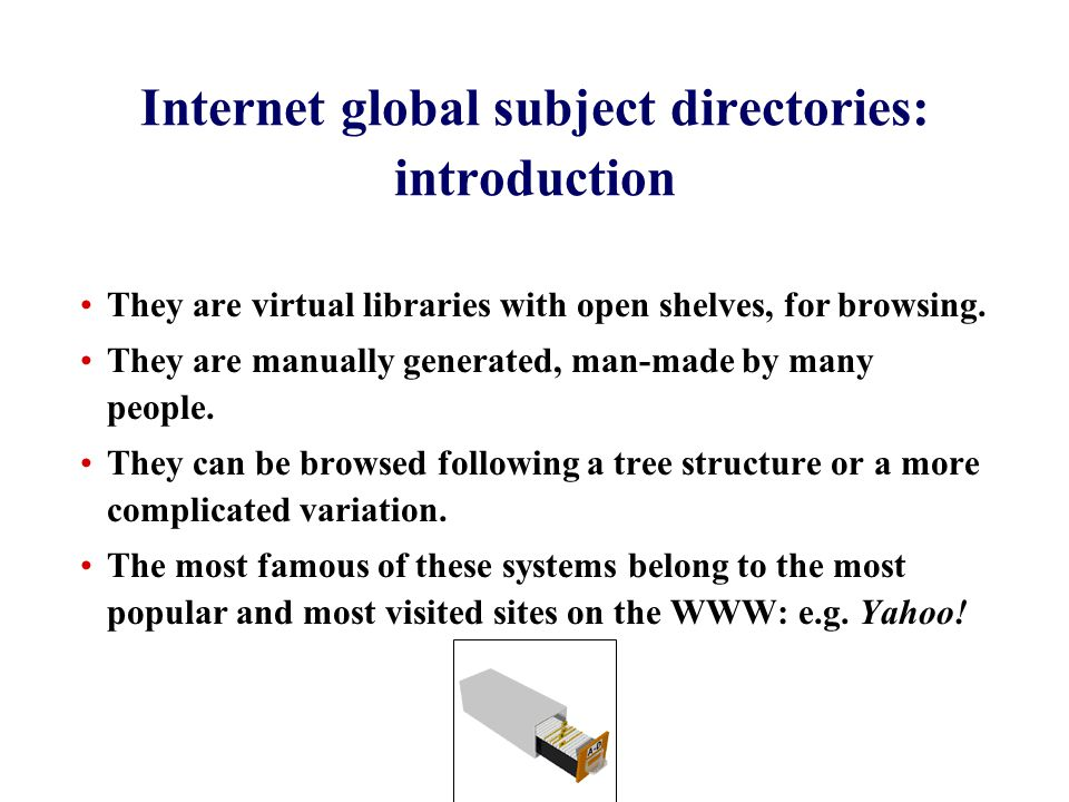 Internet global subject directories: introduction They are virtual libraries with open shelves, for browsing.