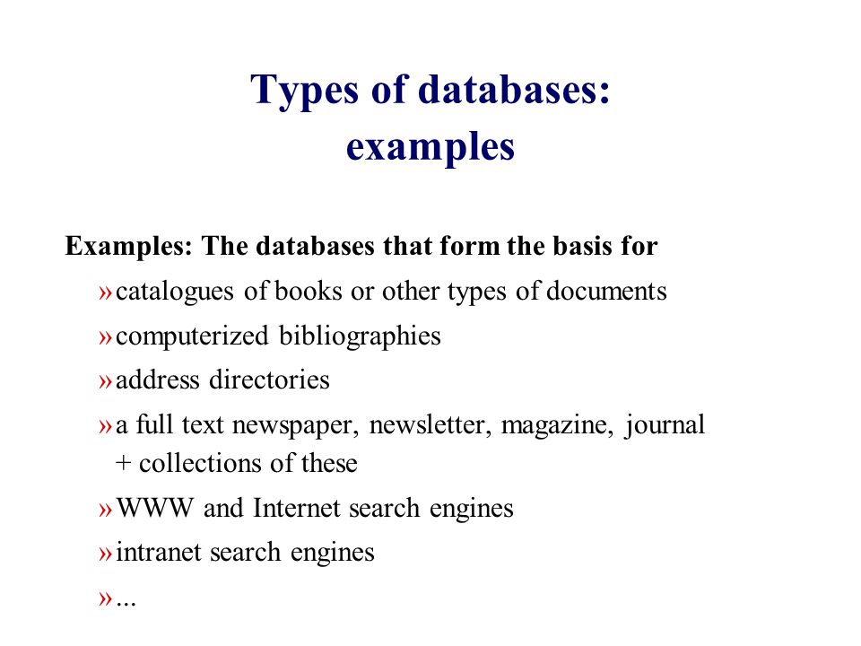 Types of databases: examples Examples: The databases that form the basis for »catalogues of books or other types of documents »computerized bibliographies »address directories »a full text newspaper, newsletter, magazine, journal + collections of these »WWW and Internet search engines »intranet search engines »...
