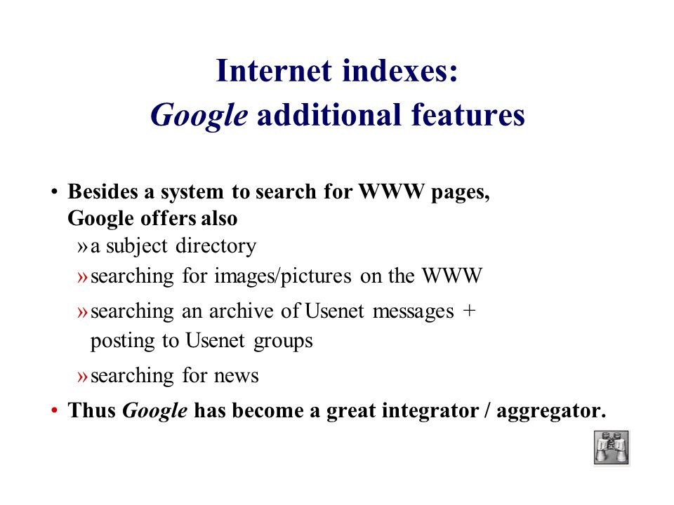 Internet indexes: Google additional features Besides a system to search for WWW pages, Google offers also »a subject directory »searching for images/pictures on the WWW »searching an archive of Usenet messages + posting to Usenet groups »searching for news Thus Google has become a great integrator / aggregator.