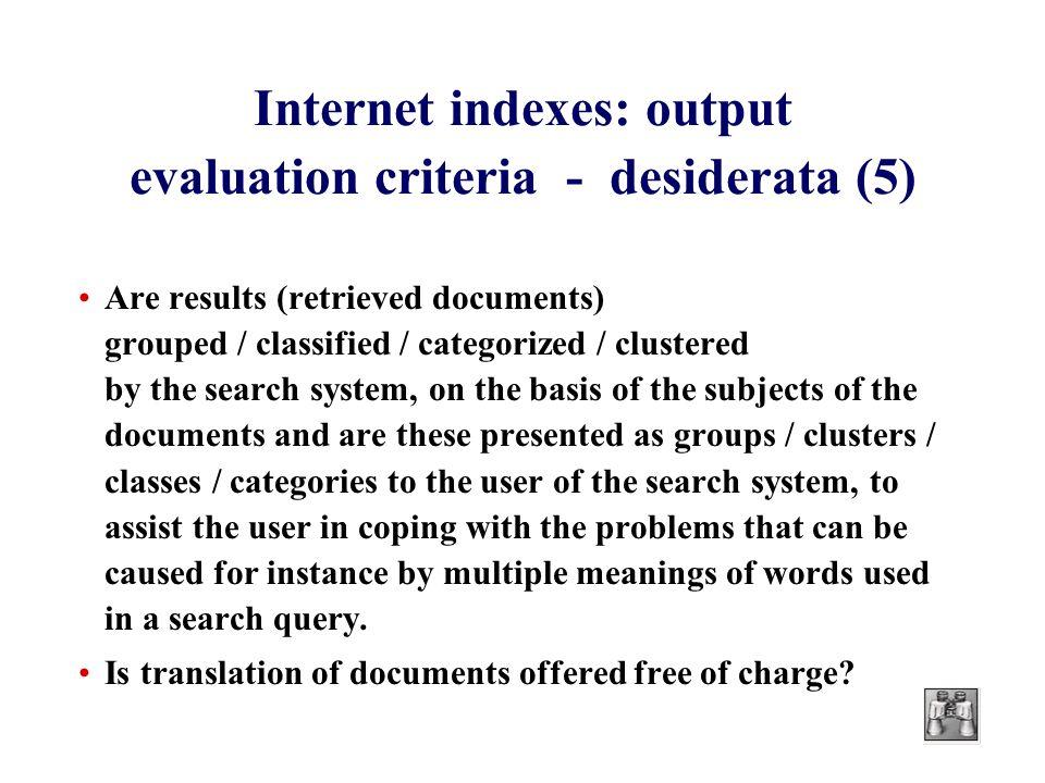 Internet indexes: output evaluation criteria - desiderata (5) Are results (retrieved documents) grouped / classified / categorized / clustered by the search system, on the basis of the subjects of the documents and are these presented as groups / clusters / classes / categories to the user of the search system, to assist the user in coping with the problems that can be caused for instance by multiple meanings of words used in a search query.
