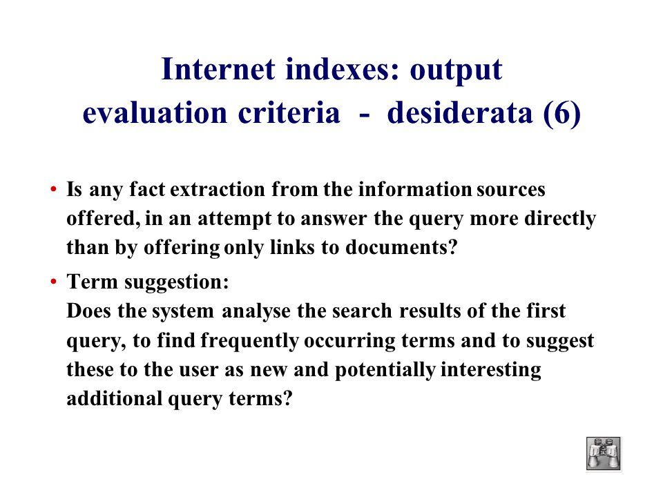 Internet indexes: output evaluation criteria - desiderata (6) Is any fact extraction from the information sources offered, in an attempt to answer the query more directly than by offering only links to documents.