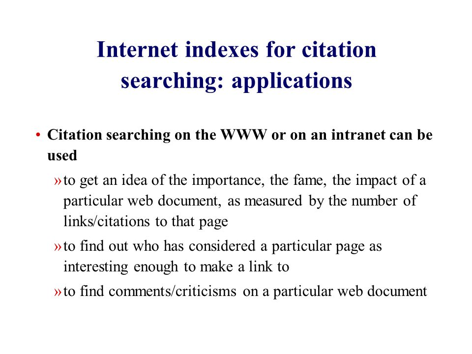 Internet indexes for citation searching: applications Citation searching on the WWW or on an intranet can be used »to get an idea of the importance, the fame, the impact of a particular web document, as measured by the number of links/citations to that page »to find out who has considered a particular page as interesting enough to make a link to »to find comments/criticisms on a particular web document