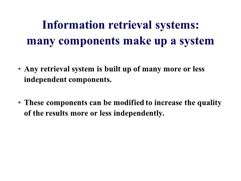Information retrieval systems: many components make up a system Any retrieval system is built up of many more or less independent components.