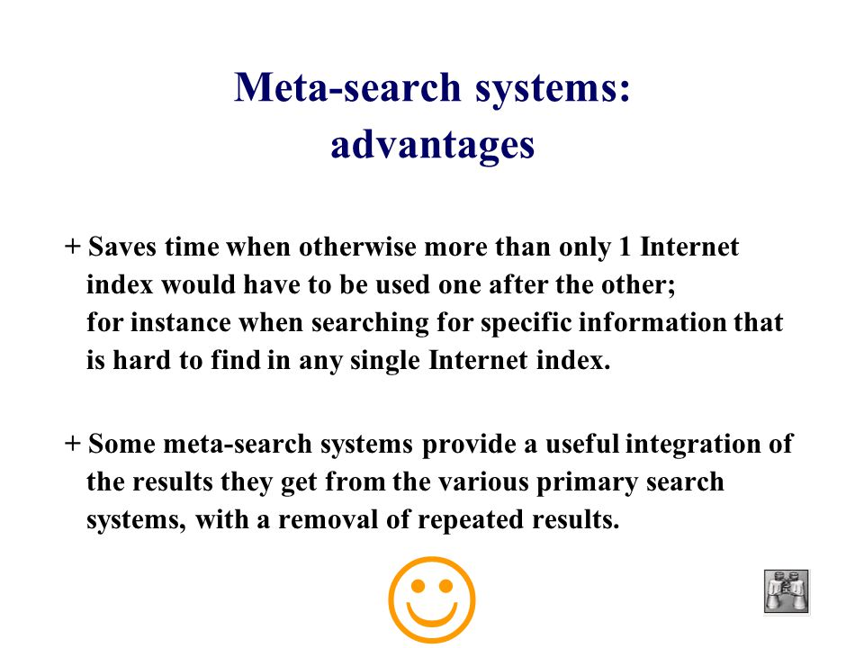 Meta-search systems: advantages + Saves time when otherwise more than only 1 Internet index would have to be used one after the other; for instance when searching for specific information that is hard to find in any single Internet index.