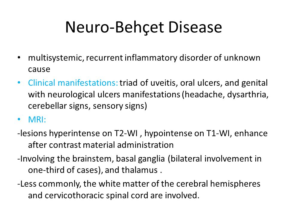 Neuro-Behçet Disease multisystemic, recurrent inflammatory disorder of unknown cause Clinical manifestations: triad of uveitis, oral ulcers, and genital with neurological ulcers manifestations (headache, dysarthria, cerebellar signs, sensory signs) MRI: -lesions hyperintense on T2-WI, hypointense on T1-WI, enhance after contrast material administration -Involving the brainstem, basal ganglia (bilateral involvement in one-third of cases), and thalamus.