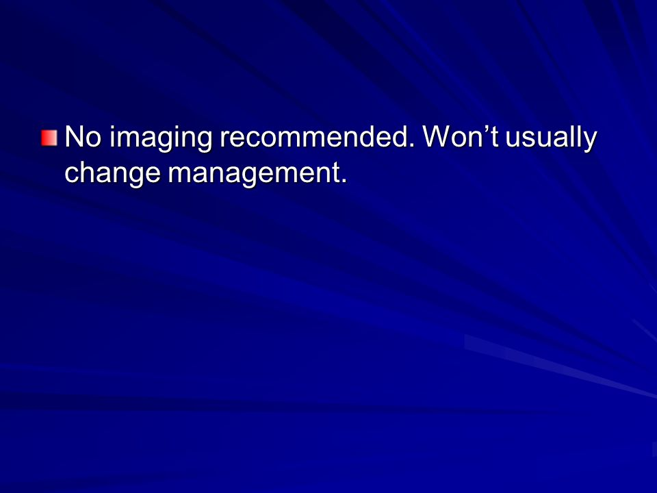 No imaging recommended. Won't usually change management.