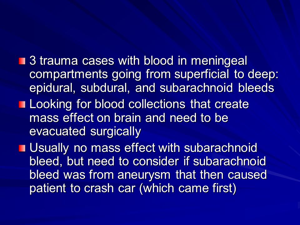 3 trauma cases with blood in meningeal compartments going from superficial to deep: epidural, subdural, and subarachnoid bleeds Looking for blood collections that create mass effect on brain and need to be evacuated surgically Usually no mass effect with subarachnoid bleed, but need to consider if subarachnoid bleed was from aneurysm that then caused patient to crash car (which came first)