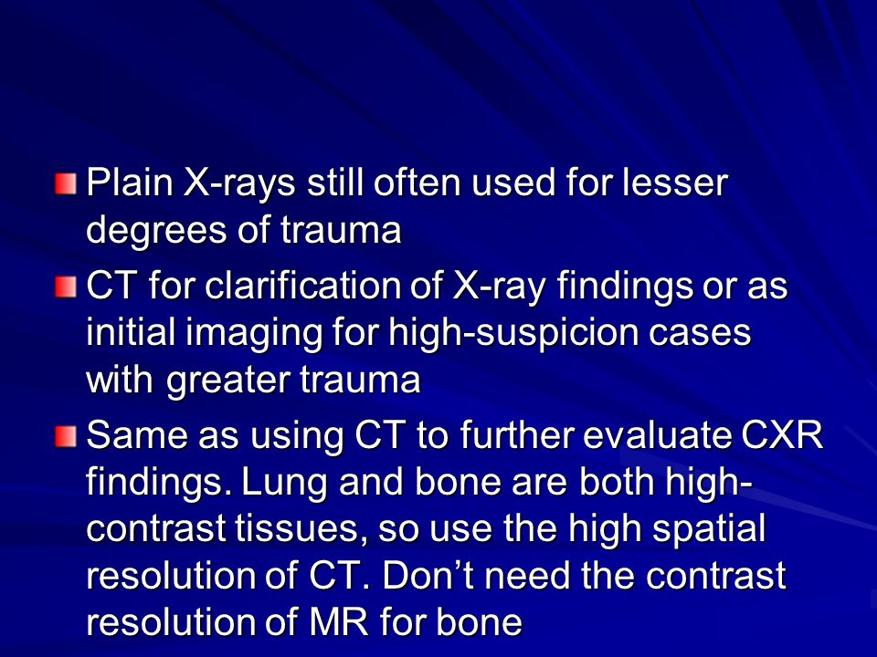 Plain X-rays still often used for lesser degrees of trauma CT for clarification of X-ray findings or as initial imaging for high-suspicion cases with greater trauma Same as using CT to further evaluate CXR findings.