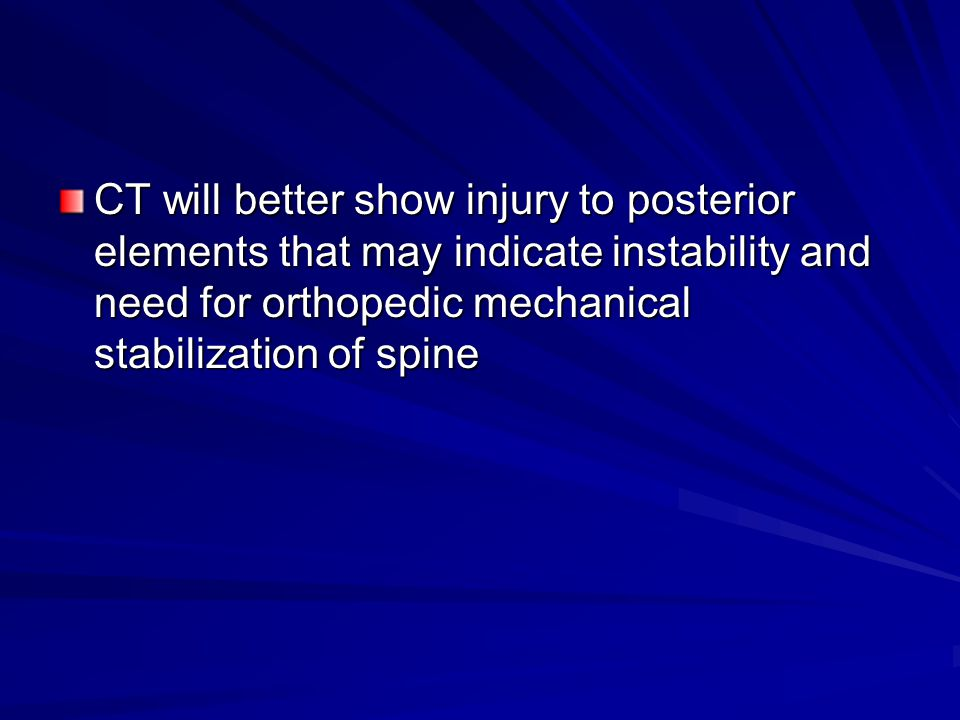 CT will better show injury to posterior elements that may indicate instability and need for orthopedic mechanical stabilization of spine