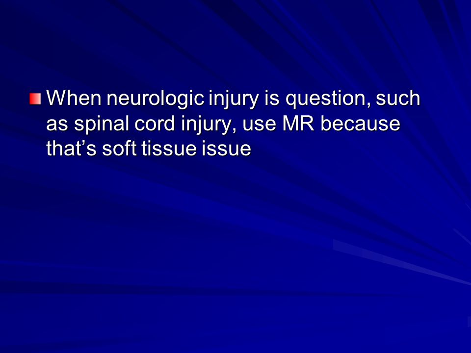 When neurologic injury is question, such as spinal cord injury, use MR because that's soft tissue issue