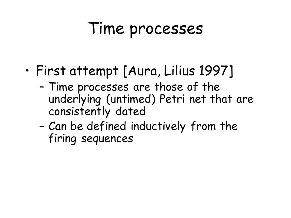Time processes First attempt [Aura, Lilius 1997] –Time processes are those of the underlying (untimed) Petri net that are consistently dated –Can be defined inductively from the firing sequences