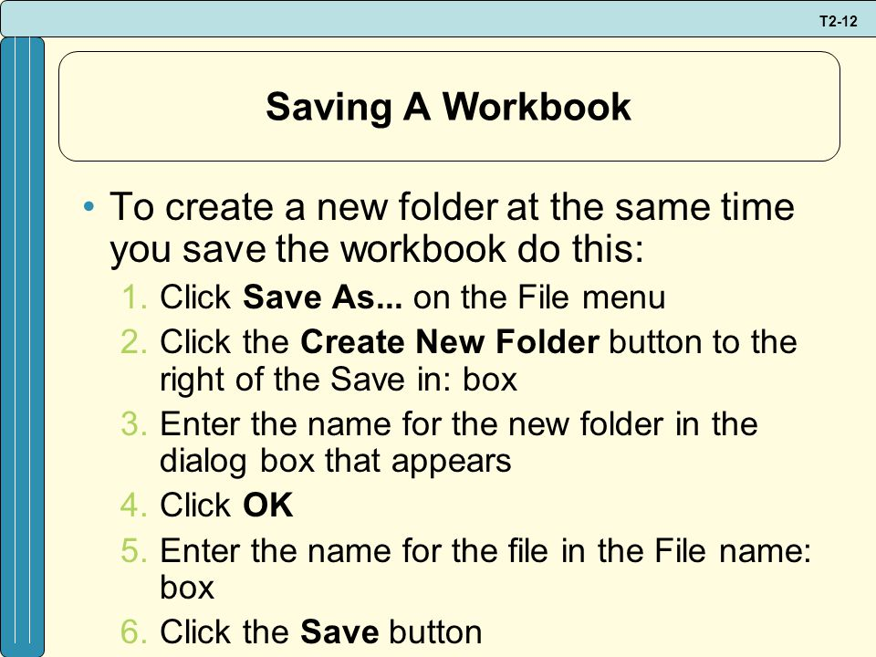 T2-12 Saving A Workbook To create a new folder at the same time you save the workbook do this: 1.Click Save As...