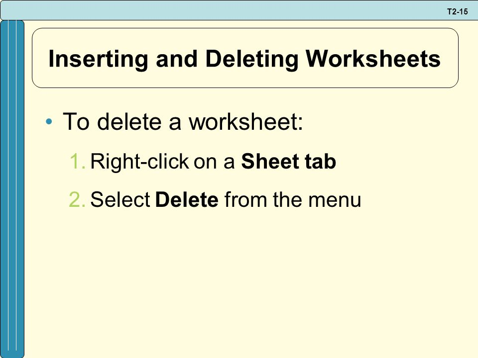 T2-15 Inserting and Deleting Worksheets To delete a worksheet: 1.Right-click on a Sheet tab 2.Select Delete from the menu