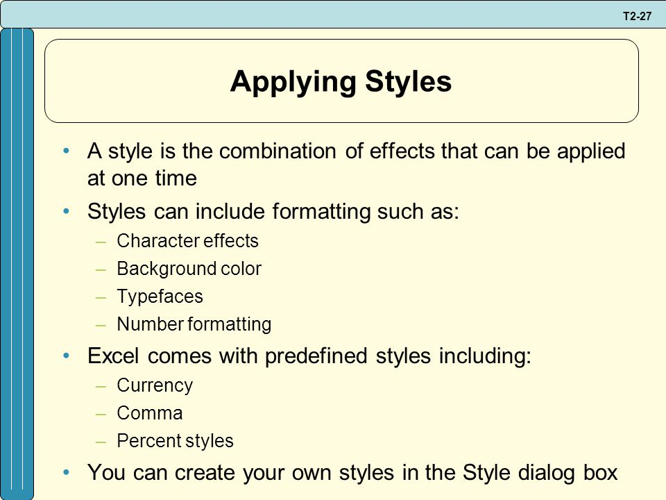 T2-27 Applying Styles A style is the combination of effects that can be applied at one time Styles can include formatting such as: –Character effects –Background color –Typefaces –Number formatting Excel comes with predefined styles including: –Currency –Comma –Percent styles You can create your own styles in the Style dialog box