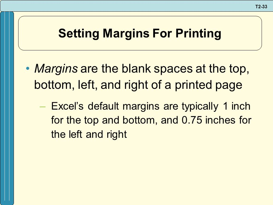 T2-33 Setting Margins For Printing Margins are the blank spaces at the top, bottom, left, and right of a printed page –Excel's default margins are typically 1 inch for the top and bottom, and 0.75 inches for the left and right