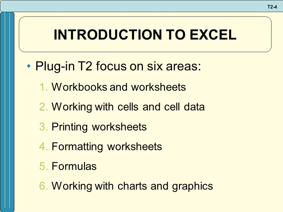 T2-4 INTRODUCTION TO EXCEL Plug-in T2 focus on six areas: 1.Workbooks and worksheets 2.Working with cells and cell data 3.Printing worksheets 4.Formatting worksheets 5.Formulas 6.Working with charts and graphics