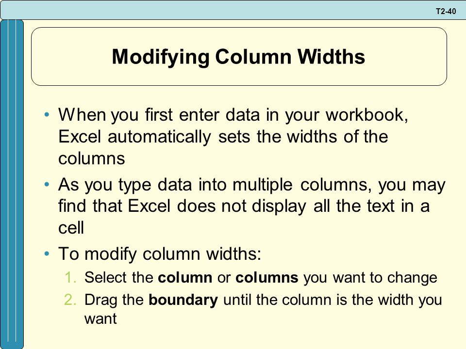 T2-40 Modifying Column Widths When you first enter data in your workbook, Excel automatically sets the widths of the columns As you type data into multiple columns, you may find that Excel does not display all the text in a cell To modify column widths: 1.Select the column or columns you want to change 2.Drag the boundary until the column is the width you want