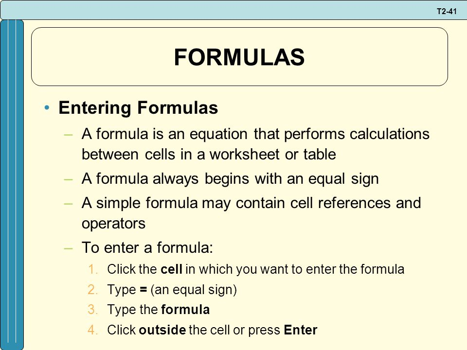 T2-41 FORMULAS Entering Formulas –A formula is an equation that performs calculations between cells in a worksheet or table –A formula always begins with an equal sign –A simple formula may contain cell references and operators –To enter a formula: 1.Click the cell in which you want to enter the formula 2.Type = (an equal sign) 3.Type the formula 4.Click outside the cell or press Enter