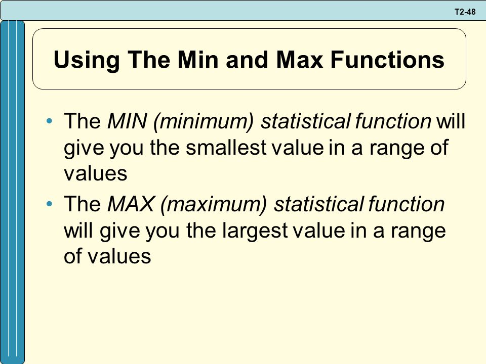 T2-48 Using The Min and Max Functions The MIN (minimum) statistical function will give you the smallest value in a range of values The MAX (maximum) statistical function will give you the largest value in a range of values