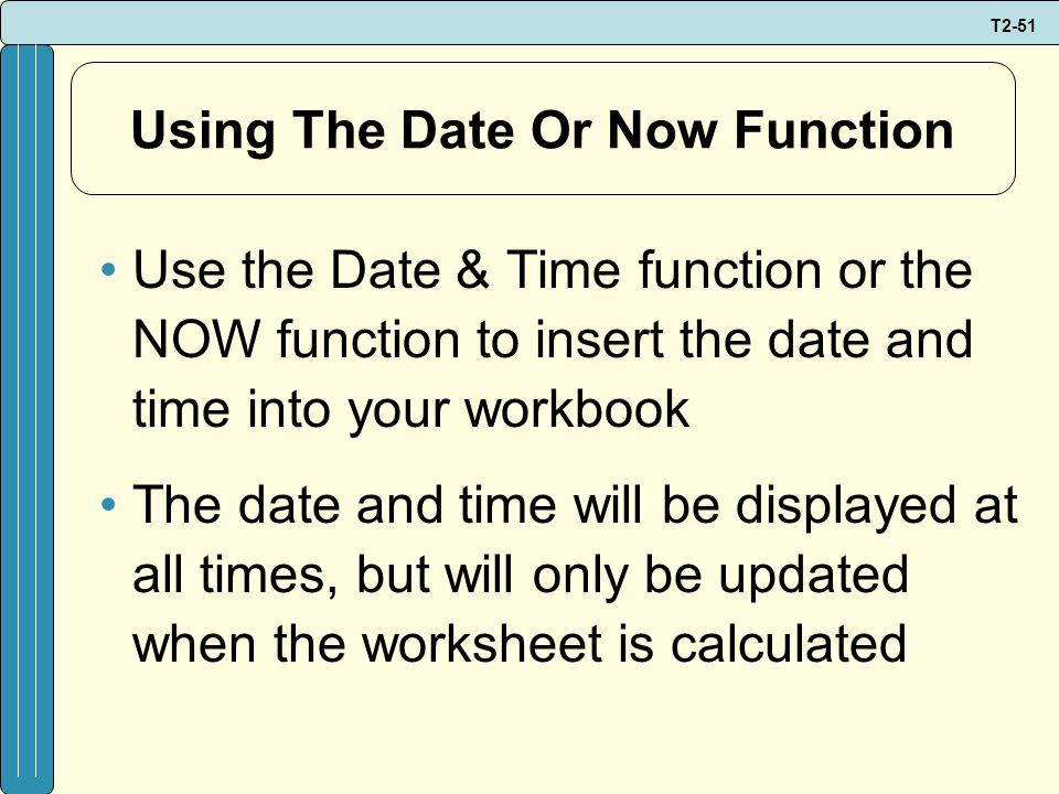 T2-51 Using The Date Or Now Function Use the Date & Time function or the NOW function to insert the date and time into your workbook The date and time will be displayed at all times, but will only be updated when the worksheet is calculated