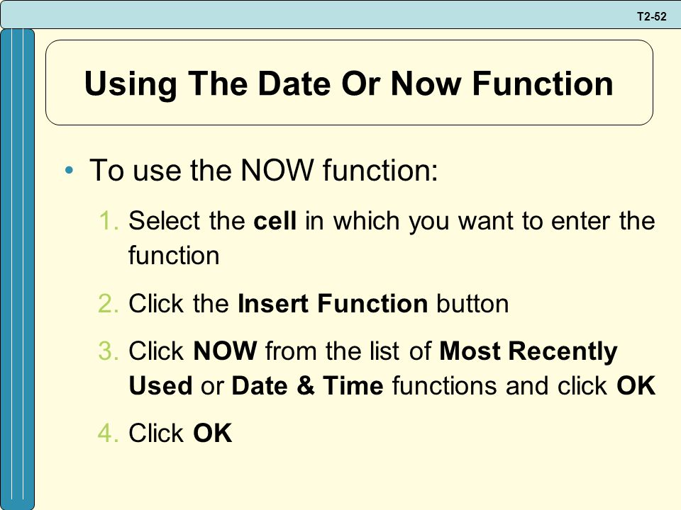 T2-52 Using The Date Or Now Function To use the NOW function: 1.Select the cell in which you want to enter the function 2.Click the Insert Function button 3.Click NOW from the list of Most Recently Used or Date & Time functions and click OK 4.Click OK