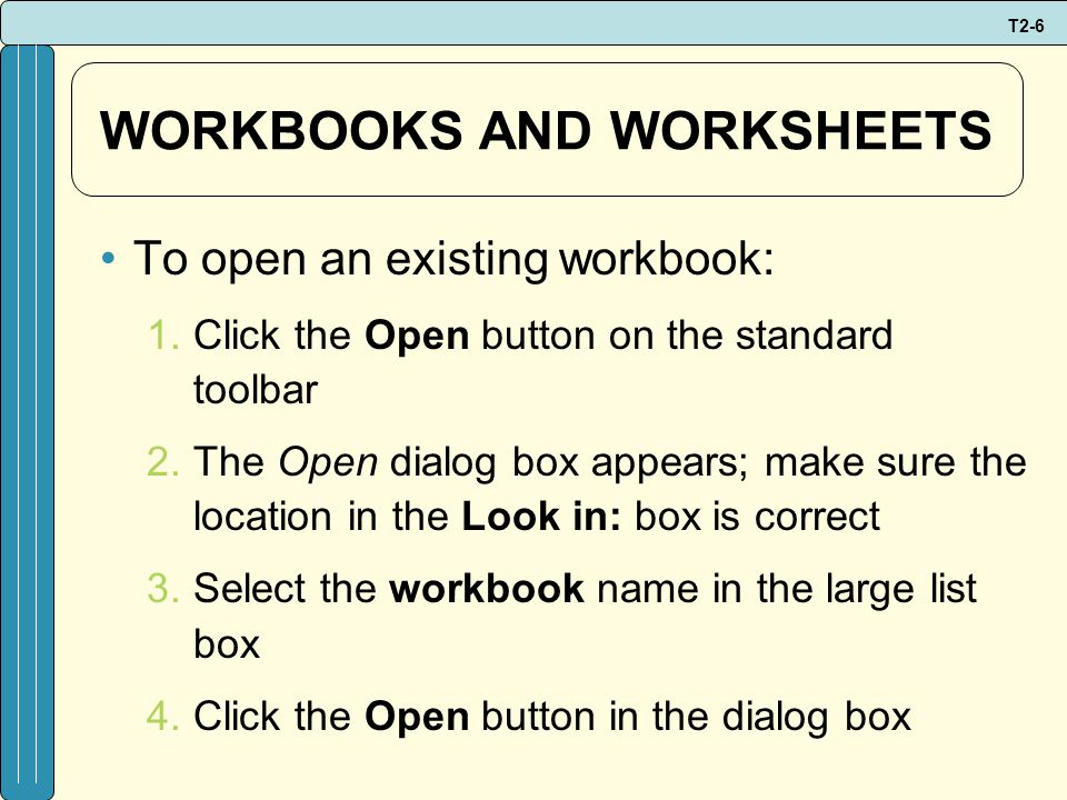 T2-6 WORKBOOKS AND WORKSHEETS To open an existing workbook: 1.Click the Open button on the standard toolbar 2.The Open dialog box appears; make sure the location in the Look in: box is correct 3.Select the workbook name in the large list box 4.Click the Open button in the dialog box