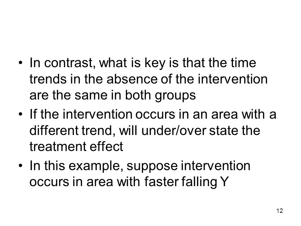 12 In contrast, what is key is that the time trends in the absence of the intervention are the same in both groups If the intervention occurs in an area with a different trend, will under/over state the treatment effect In this example, suppose intervention occurs in area with faster falling Y