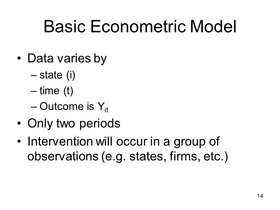 14 Basic Econometric Model Data varies by –state (i) –time (t) –Outcome is Y it Only two periods Intervention will occur in a group of observations (e.g.