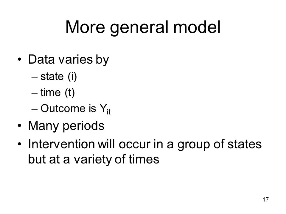 17 More general model Data varies by –state (i) –time (t) –Outcome is Y it Many periods Intervention will occur in a group of states but at a variety of times