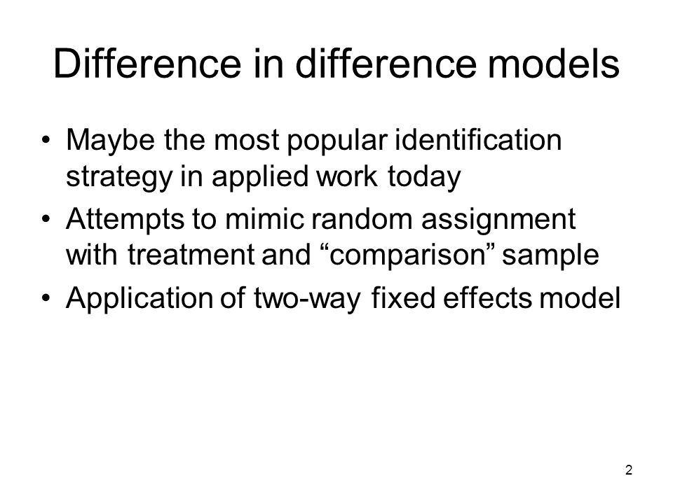 2 Difference in difference models Maybe the most popular identification strategy in applied work today Attempts to mimic random assignment with treatment and comparison sample Application of two-way fixed effects model