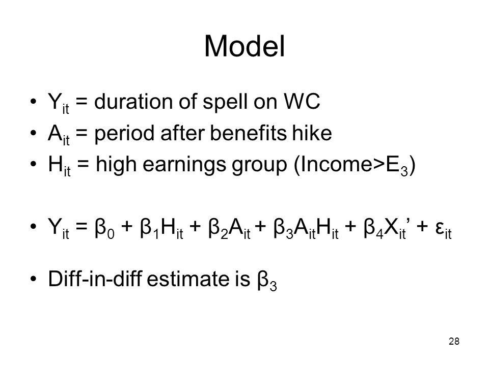 28 Model Y it = duration of spell on WC A it = period after benefits hike H it = high earnings group (Income>E 3 ) Y it = β 0 + β 1 H it + β 2 A it + β 3 A it H it + β 4 X it ' + ε it Diff-in-diff estimate is β 3