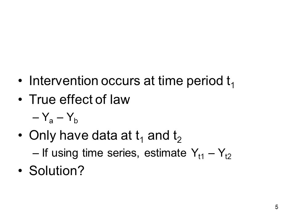 5 Intervention occurs at time period t 1 True effect of law –Y a – Y b Only have data at t 1 and t 2 –If using time series, estimate Y t1 – Y t2 Solution