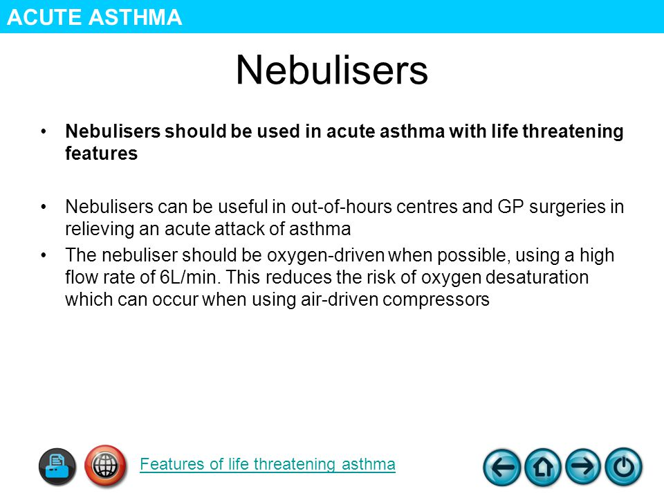 Nebulisers Nebulisers should be used in acute asthma with life threatening features Nebulisers can be useful in out-of-hours centres and GP surgeries in relieving an acute attack of asthma The nebuliser should be oxygen-driven when possible, using a high flow rate of 6L/min.