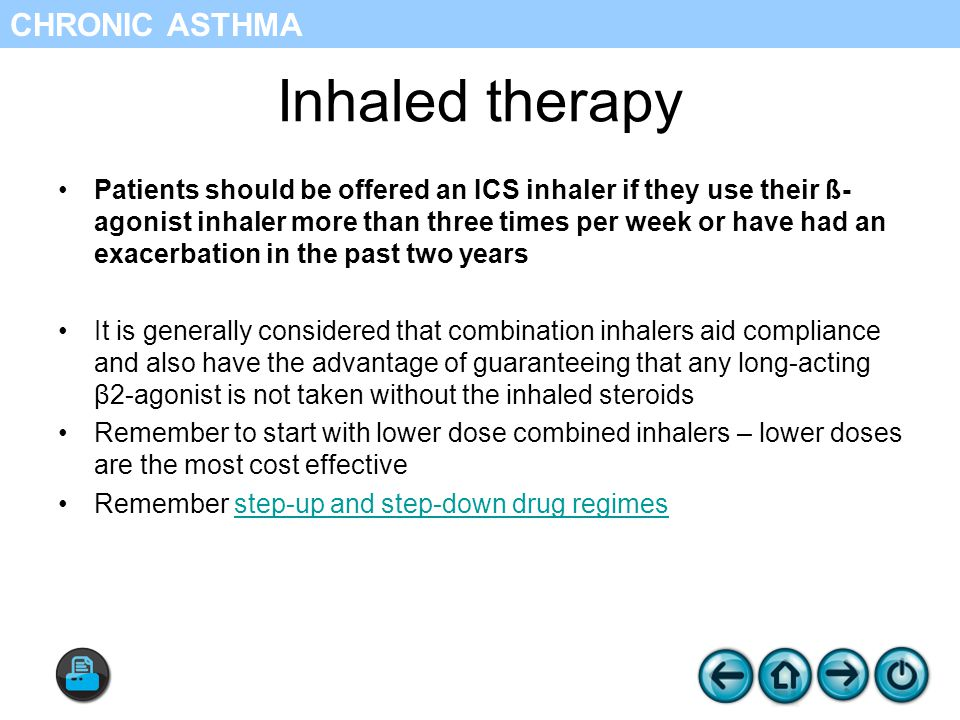 Inhaled therapy Patients should be offered an ICS inhaler if they use their ß- agonist inhaler more than three times per week or have had an exacerbation in the past two years It is generally considered that combination inhalers aid compliance and also have the advantage of guaranteeing that any long-acting β2-agonist is not taken without the inhaled steroids Remember to start with lower dose combined inhalers – lower doses are the most cost effective Remember step-up and step-down drug regimesstep-up and step-down drug regimes CHRONIC ASTHMA