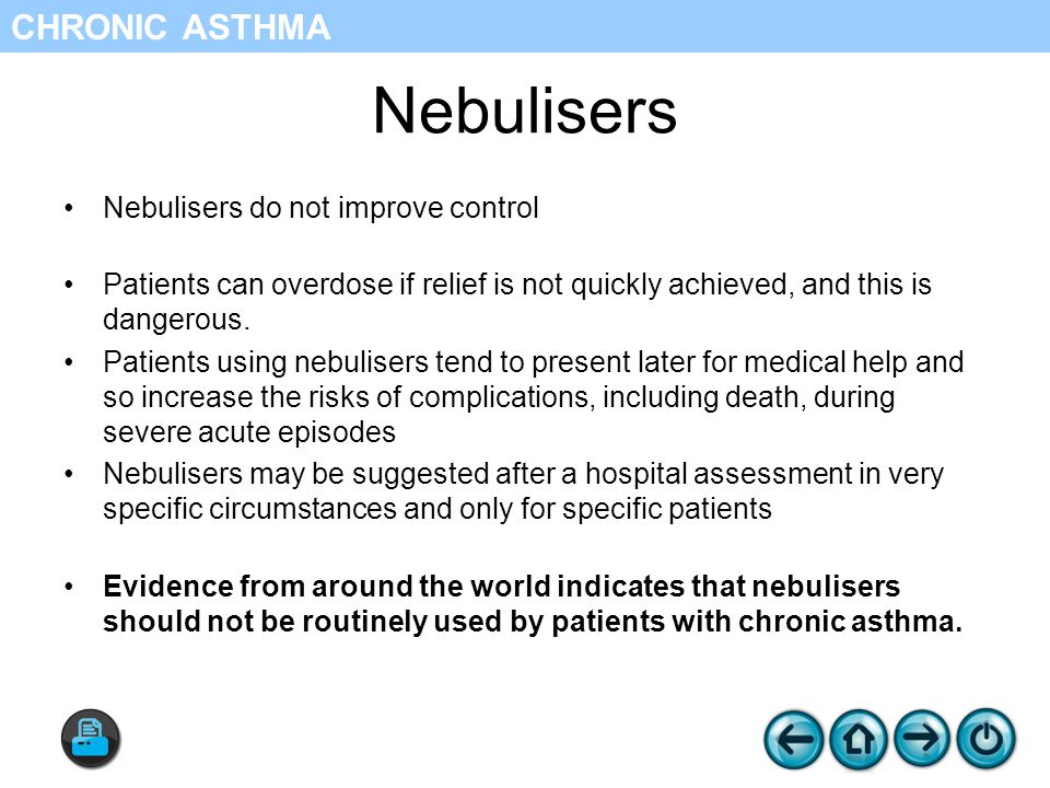 Nebulisers Nebulisers do not improve control Patients can overdose if relief is not quickly achieved, and this is dangerous.