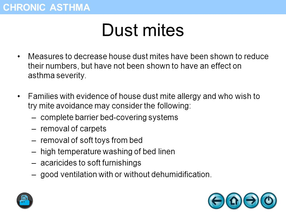 Dust mites Measures to decrease house dust mites have been shown to reduce their numbers, but have not been shown to have an effect on asthma severity.